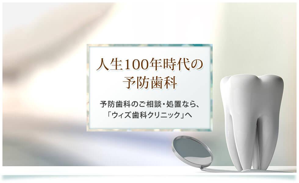 人生100年時代の予防歯科 予防歯科のご相談・処置なら、「ウィズ歯科クリニック」へ
